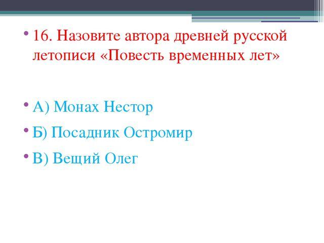 16. Назовите автора древней русской летописи «Повесть временных лет» А) Монах...