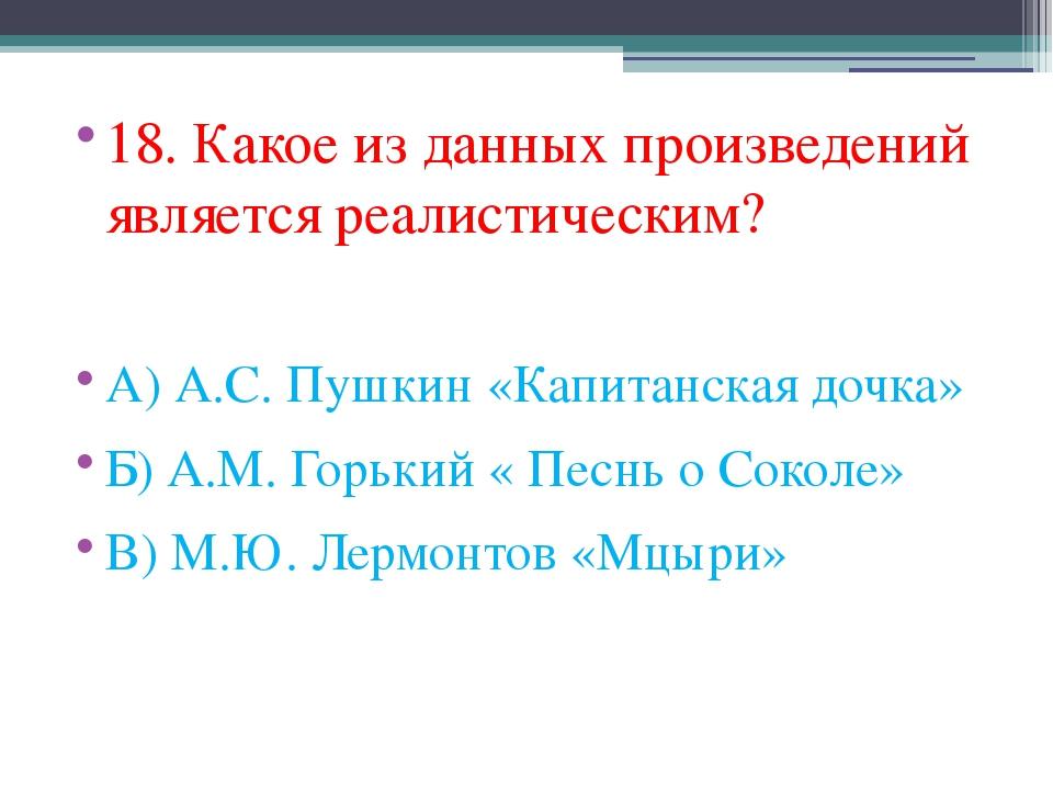 18. Какое из данных произведений является реалистическим? А) А.С. Пушкин «Кап...