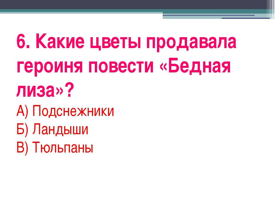 6. Какие цветы продавала героиня повести «Бедная лиза»? А) Подснежники Б) Лан...