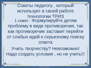 Советы педагогу , который использует в своей работе технологии ТРИЗ 1 совет: