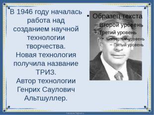 В 1946 году началась работа над созданием научной технологии творчества. Нов