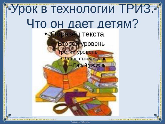 Урок в технологии ТРИЗ. Что он дает детям? FokinaLida.75@mail.ru