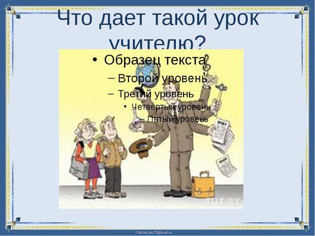 Что дает такой урок учителю? FokinaLida.75@mail.ru