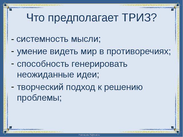 Что предполагает ТРИЗ? - системность мысли; умение видеть мир в противоречиях...