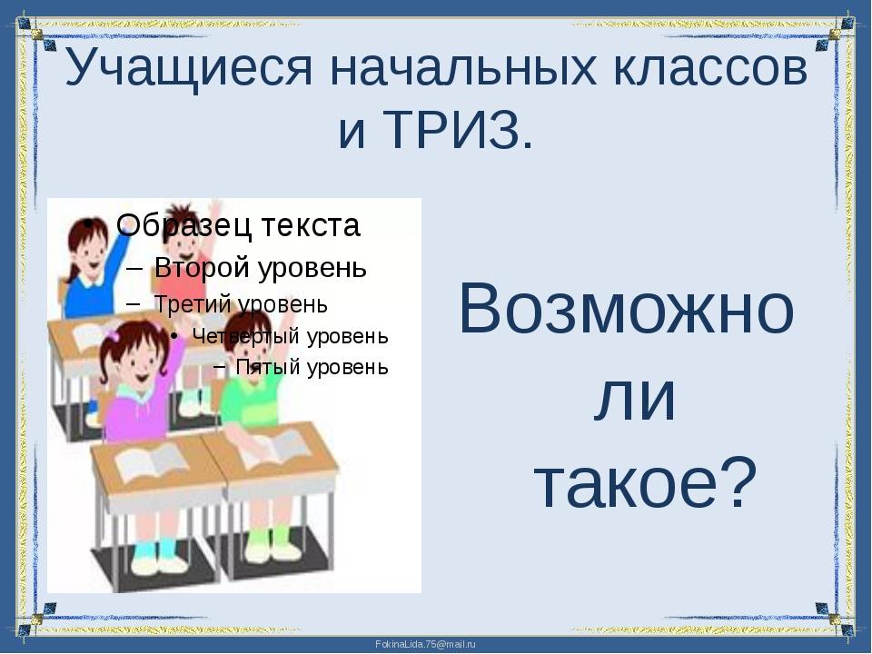 Учащиеся начальных классов и ТРИЗ. Возможно ли такое? FokinaLida.75@mail.ru