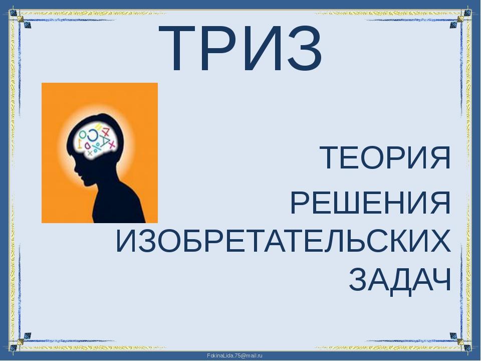 ТРИЗ ТЕОРИЯ РЕШЕНИЯ ИЗОБРЕТАТЕЛЬСКИХ ЗАДАЧ FokinaLida.75@mail.ru