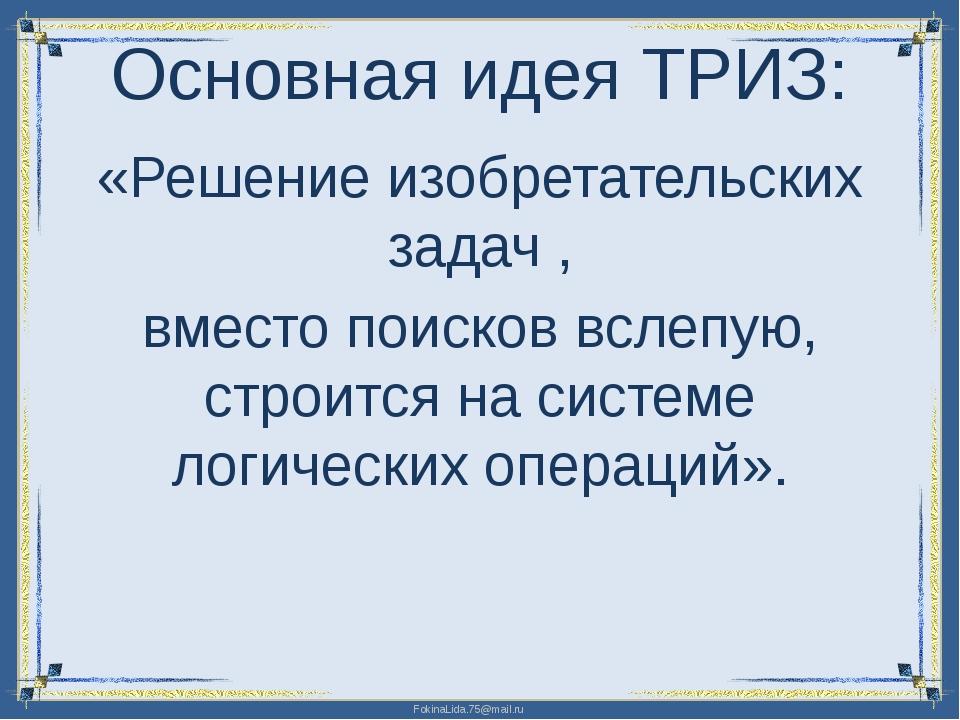 Основная идея ТРИЗ: «Решение изобретательских задач , вместо поисков вслепую,...