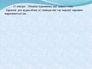 Гүлчахра Аблаева-ізденімпаз, жаңашыл ұстаз. Бірнеше рет аудан,облыс көлемінд