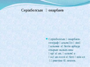 Серікболсын Қонарбаев Серікболсын Қонарбаев-географ-ғалым.Ол өзінің ғылыми е
