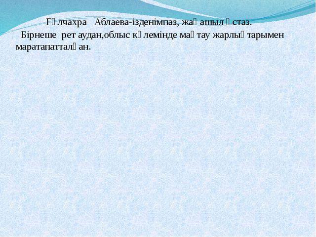 Гүлчахра Аблаева-ізденімпаз, жаңашыл ұстаз. Бірнеше рет аудан,облыс көлемінд...