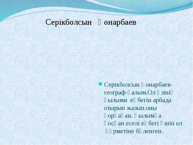 Серікболсын Қонарбаев Серікболсын Қонарбаев-географ-ғалым.Ол өзінің ғылыми е...
