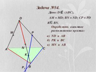 Задача №34. А В С D M N P Р1 К Дано: D (АВС), АМ = МD; ВN = ND; CP = PD К ВN.