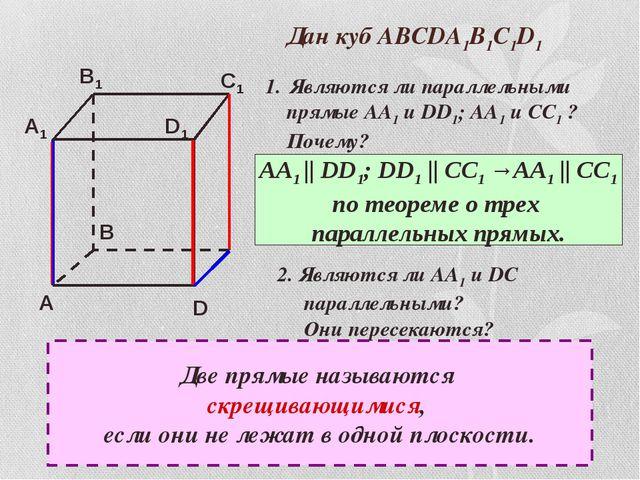 Дан куб АВСDA1B1C1D1 Являются ли параллельными прямые АА1 и DD1; АА1 и СС1 ?...