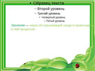 Экология— наука об окружающей среде и происходящих в ней процессах.