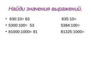 Найди значения выражений. 630:10= 63 635:10= 5300:100= 53 5384:100= 81000:100