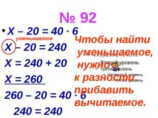 № 92 X – 20 = 40 ∙ 6 X – 20 = 240 X = 240 + 20 X = 260 260 – 20 = 40 ∙ 6 240