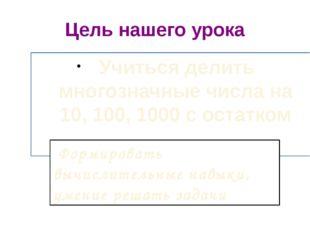 Цель нашего урока Учиться делить многозначные числа на 10, 100, 1000 с остатк