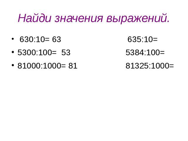 Найди значения выражений. 630:10= 63 635:10= 5300:100= 53 5384:100= 81000:100...