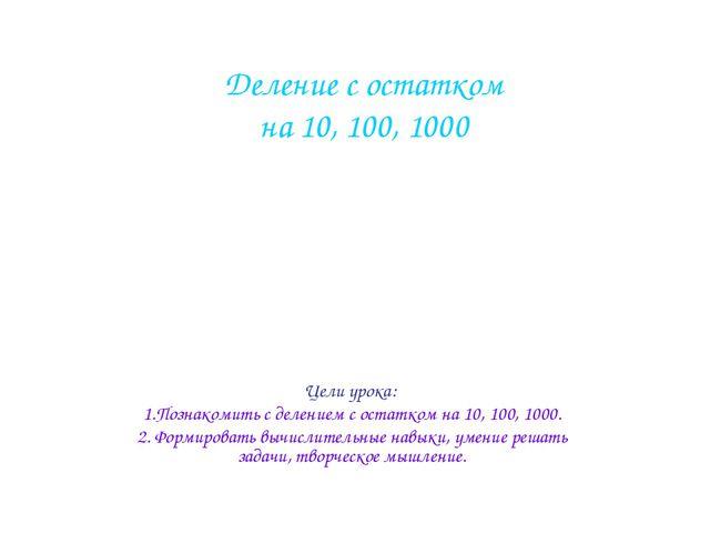 Цели урока: 1.Познакомить с делением с остатком на 10, 100, 1000. 2. Формиров...