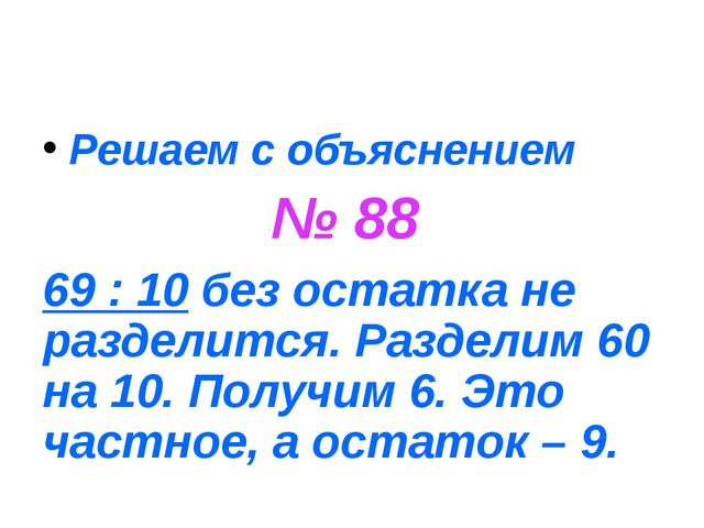 Решаем с объяснением № 88 69 : 10 без остатка не разделится. Разделим 60 на 1...