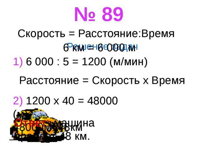 Решение задач № 89 Скорость = Расстояние:Время 6 км = 6 000 м 1) 6 000 : 5 =...