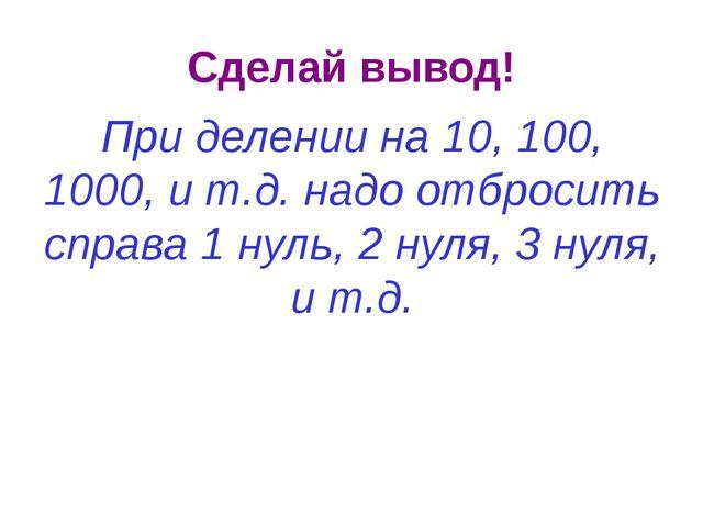 Сделай вывод! При делении на 10, 100, 1000, и т.д. надо отбросить справа 1 ну...
