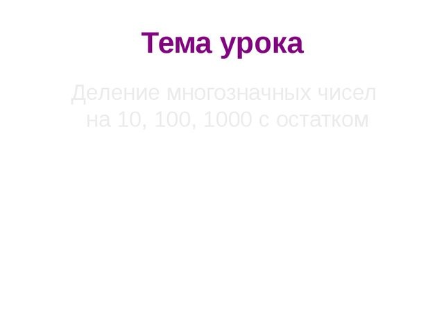 Тема урока Деление многозначных чисел на 10, 100, 1000 с остатком