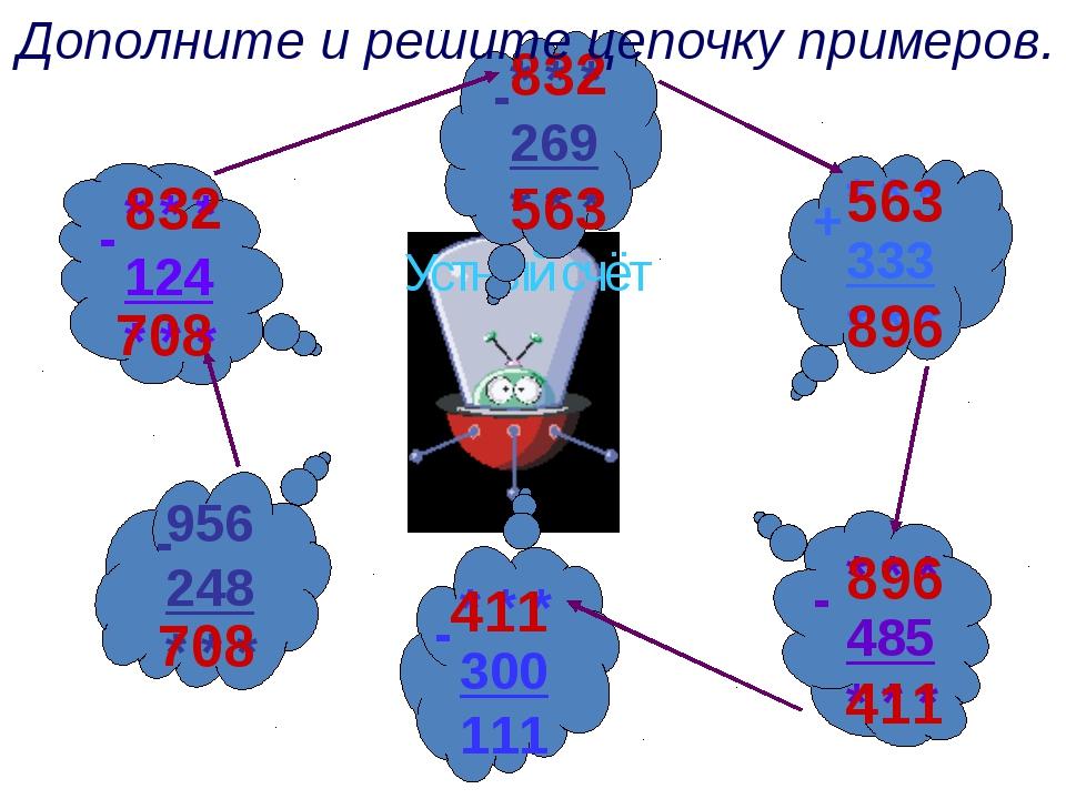 Устный счёт 708 708 832 832 563 563 896 896 411 411 Дополните и решите цепочк...