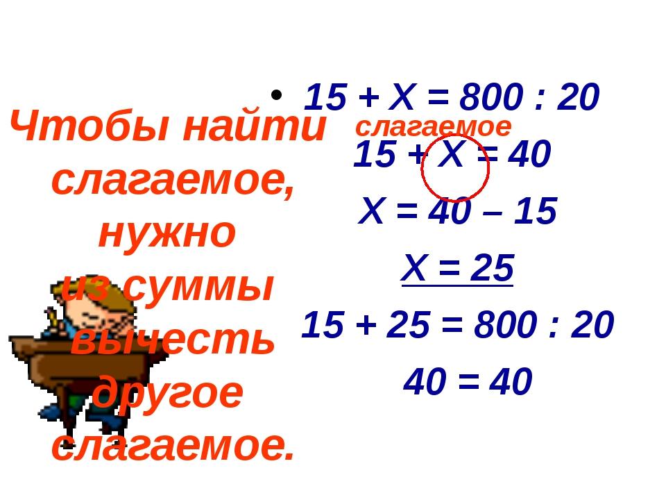 15 + X = 800 : 20 15 + X = 40 X = 40 – 15 X = 25 15 + 25 = 800 : 20 40 = 40...