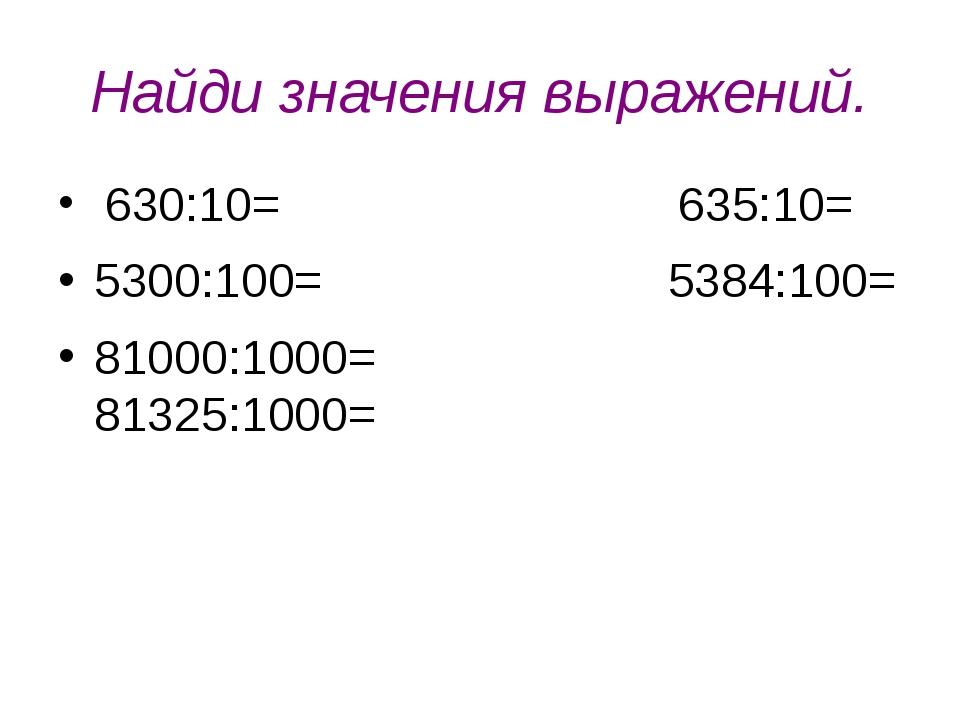 Найди значения выражений. 630:10= 635:10= 5300:100= 5384:100= 81000:1000= 813...