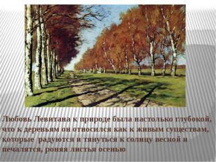 Любовь Левитана к природе была настолько глубокой, что к деревьям он относилс