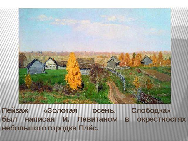 Пейзаж «Золотая осень. Слободка» был написан И. Левитаном в окрестностях небо...