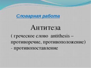 Словарная работа Антитеза ( греческое слово antithesis – противоречие, против