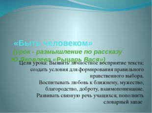 «Быть человеком» (урок - размышление по рассказу Ю.Яковлева «Рыцарь Вася») Ц
