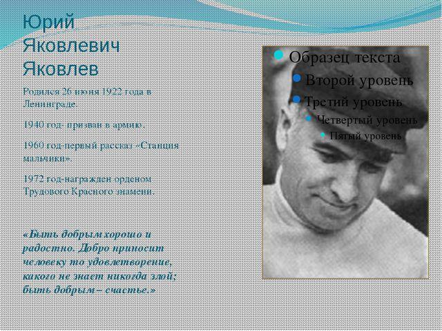Юрий Яковлевич Яковлев Родился 26 июня 1922 года в Ленинграде. 1940 год- приз...