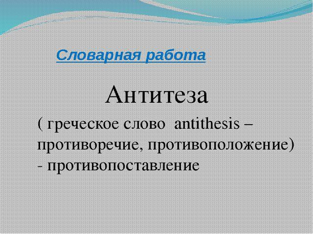 Словарная работа Антитеза ( греческое слово antithesis – противоречие, против...