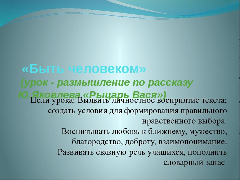 «Быть человеком» (урок - размышление по рассказу Ю.Яковлева «Рыцарь Вася») Ц...