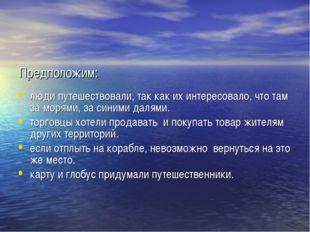 Предположим: люди путешествовали, так как их интересовало, что там за морями,