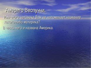 Америго Веспуччи. Имя этого человека Вам не напоминает название какого-либо м