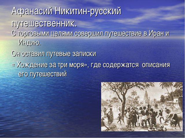 Афанасий Никитин-русский путешественник. С торговыми целями совершил путешест...