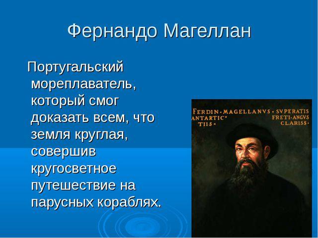 Фернандо Магеллан Португальский мореплаватель, который смог доказать всем, чт...