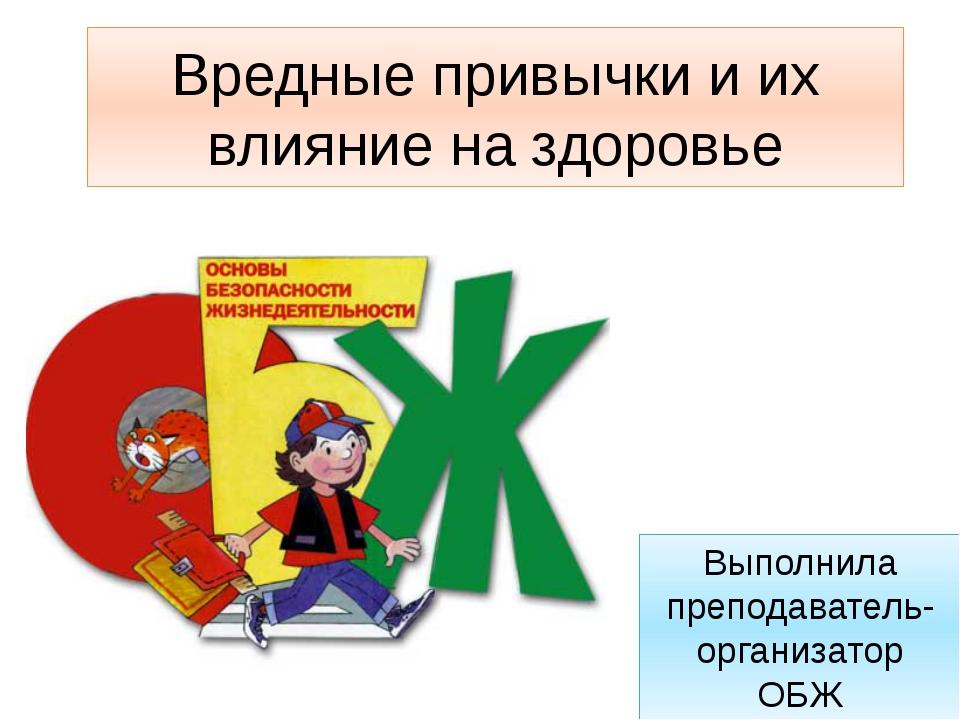 Вредные привычки и их влияние на здоровье Выполнила преподаватель-организатор...
