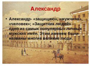 Александр Александр- «защищаю», «мужчина», «человек»; «Защитник людей»— одно