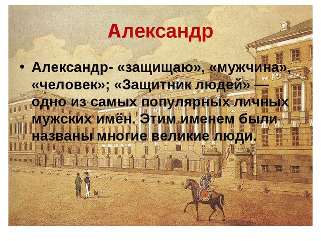 Александр Александр- «защищаю», «мужчина», «человек»; «Защитник людей»— одно...