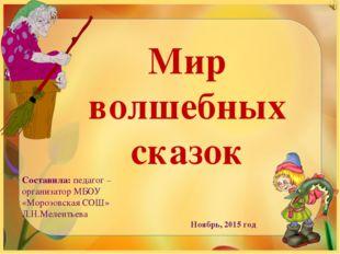 Мир волшебных сказок Составила: педагог – организатор МБОУ «Морозовская СОШ»