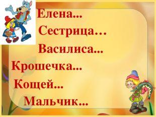 Елена... Сестрица… Василиса... Крошечка... Кощей... Мальчик...