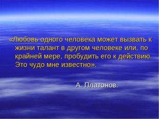 «Любовь одного человека может вызвать к жизни талант в другом человеке или,