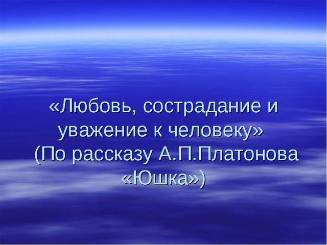 «Любовь, сострадание и уважение к человеку» (По рассказу А.П.Платонова «Юшка»)
