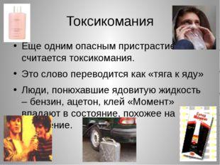 Токсикомания Еще одним опасным пристрастием считается токсикомания. Это слово