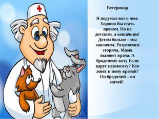 Ветеринар Я подумал вот о чем: Хорошо бы стать врачом, Но не детским, а кошач